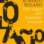Roberto Bolaño: Der Geist der Science-Fiction.