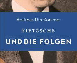"""Wie Fritze Nietzsche die Geister aufmischte – Zum Buch """"Nietzsche und die Folgen"""" von Andreas Urs Sommer"""