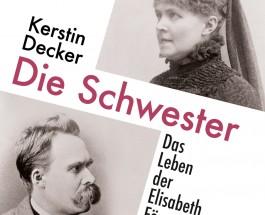 """Wie aus Lieschen Nietzsche Frau Dr. Elisabeth Förster-Nietzsche wurde – Annotation zum Buch """"Die Schwester – Das Leben der Elisabeth Förster-Nietzsche"""" von Kerstin Decker"""
